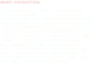 MUSIC production: I have worked for years as an independent record producer. Working with labels such as ICC, Kingsway, Serious Music & Proost among others. Recently I have co-written and produced anthems for The Special Olympics & The Transplant Games with Clyve for whom I am MD and Producer, working with him and his 12 piece soul band. Many tracks I've made have appeared on TV worldwide and have been put to such diverse uses as selling perfume in China to advertising a Stephen King series in the UK and everything in between. This year, tracks i've written & produced for The Tracy Boys will be used to advertise the new Mclaren P1 road car. I've lost count of how many albums I've made for others or for myself and these days I spend as much time making music and audio for my animations.